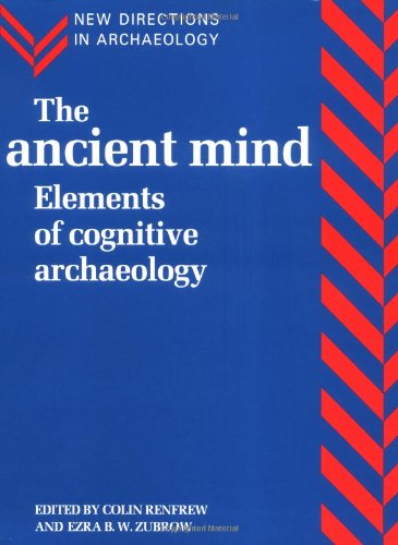 The Ancient Mind: Elements of Cognitive Archaeology (New Directions in Archaeology)