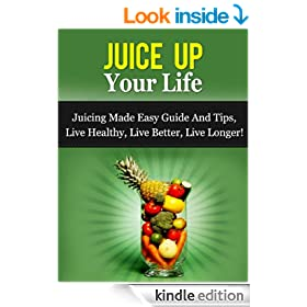 Juice Up Your Life - Juicing Made Easy Guide And Tips, Live Healthy, Live Better, Live Longer! (Juicing Guide, Juicing Recipes)