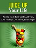 img - for Juice Up Your Life - Juicing Made Easy Guide And Tips, Live Healthy, Live Better, Live Longer! (Juicing Guide, Juicing Recipes) book / textbook / text book