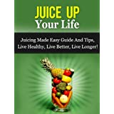 Juice Up Your Life - Juicing Made Easy Guide And Tips, Live Healthy, Live Better, Live Longer! (Juicing Guide)