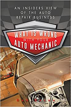 What Is Wrong With Your Auto Mechanic: An Insiders View Of The Auto Repair Business