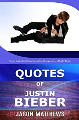 Quotes Of Justin Bieber: Funny, inspirational & and sometimes strange quotes of Justin Bieber