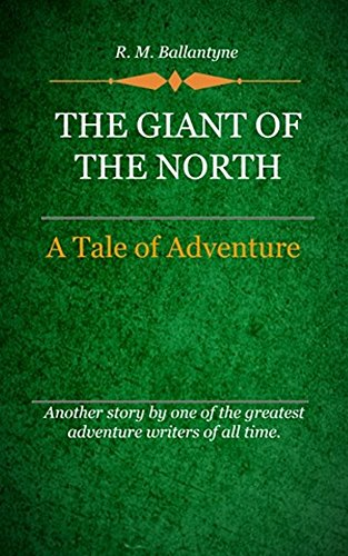 R. M. Ballantyne - The Giant of the North (Illustrated): A Tale Of Adventure