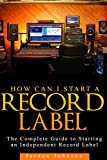 How to Start a Record Label: The Definitive Guide to Starting and Running a Successful a Record Label (Volume 1)