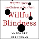 Willful Blindness: Why We Ignore the Obvious at Our Peril (       UNABRIDGED) by Margaret Heffernan Narrated by Margaret Heffernan