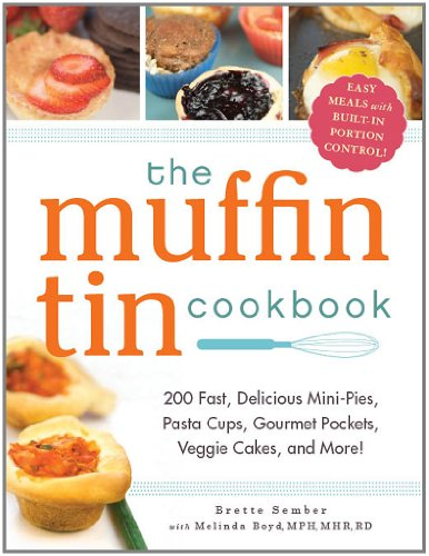 The Muffin Tin Cookbook: 200 Fast, Delicious Mini-Pies, Pasta Cups, Gourmet Pockets, Veggie Cakes, and More!