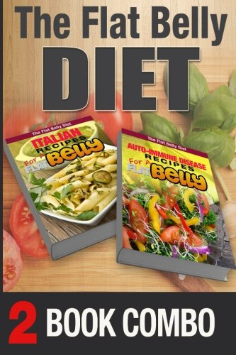 Auto-Immune Disease Recipes and Italian Recipes for a Flat Belly: 2 Book Combo (The Flat Belly Diet ) by Mary Atkins