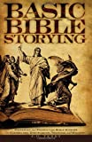 Basic Bible Storying: Preparing and Presenting Bible Stories for Evangelism, Discipleship, Training, and Ministry