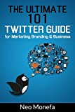Twitter: The Ultimate 101 Twitter Guide for Marketing Branding & Business (Twitter Marketing- How to use Twitter- Twitter for Beginners- Twitter Guide)