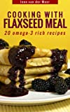 Cooking with Flaxseed Meal: 20 Omega-3 Rich Recipes (Wheat flour alternatives Book 6)
