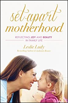 Set-Apart Motherhood, Reflecting Joy and Beauty in Family Life