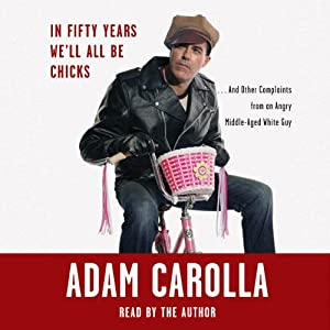 In Fifty Years We'll All Be Chicks...: And Other Complaints from an Angry Middle-Aged White Guy | [Adam Carolla]