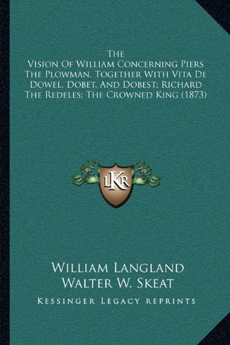 The Vision Of William Concerning Piers The Plowman, Together With Vita De Dowel, Dobet, And Dobest; Richard The Redeles; The Crowned King (1873) PDF