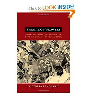 Speaking of Flowers: Student Movements and the Making and Remembering of 1968 in Military Brazil by Victoria Langland