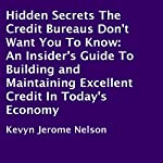 Hidden Secrets the Credit Bureaus Don't Want You to Know: An Insider's Guide to Building and Maintaining Excellent Credit in Today's Economy | Kevyn Jerome Nelson
