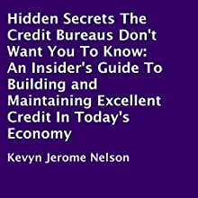 Hidden Secrets the Credit Bureaus Don't Want You to Know: An Insider's Guide to Building and Maintaining Excellent Credit in Today's Economy (       UNABRIDGED) by Kevyn Jerome Nelson Narrated by Scott R. Pollak