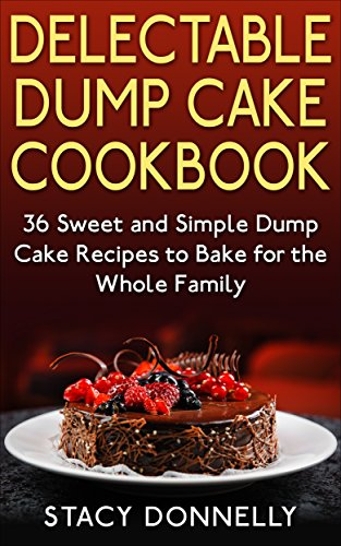 Delectable Dump Cake Cookbook: 36 Sweet and Simple Dump Cake Recipes to Bake for the Whole Family by Stacy Donnelly