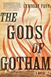 The Gods of Gotham 1st (first) Edition by Faye, Lyndsay published by Amy Einhorn Books/Putnam (2012)