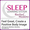 Feel Great, Create a Positive Body Image: Hypnosis, Meditation, Relaxation and Subliminal Audiobook by Joel Thielke Narrated by Rachael Meddows