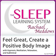 Feel Great, Create a Positive Body Image: Hypnosis, Meditation, Relaxation and Subliminal (       UNABRIDGED) by Joel Thielke Narrated by Rachael Meddows