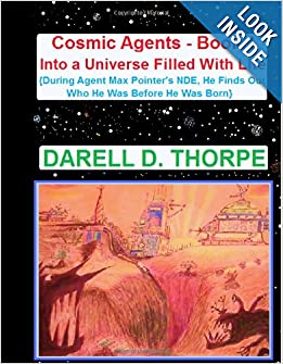 Cosmic Agents Book 1: Into a Universe Filled with Life {illustrated edition}: {During Agent Max Pointer's NDE,... by Darell D Thorpe and Allen Richardson