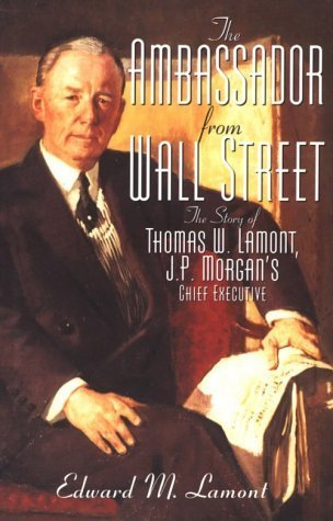 ambassador-from-wall-street-the-story-of-thomas-w-lamont-jp-morgans-chief-executive-1st-edition-by-l