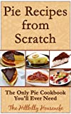 Pie Recipes from Scratch - The Only Pie Cookbook Youll Ever Need (Hillbilly Housewife Cookbooks)