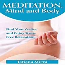 Meditation, Mind and Body: Find Your Center and Enjoy Stress-Free Relaxation Audiobook by Tatiana Mirza Narrated by Trei Taylor