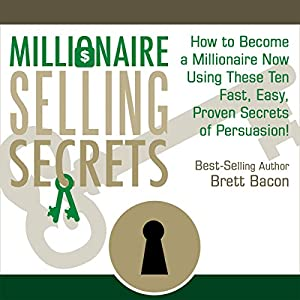 Millionaire Selling Secrets: How to Become a Millionaire Now by Using These Ten Simple, Fast, Easy, Proven Secrets of Persuasion! | [Brett Bacon]