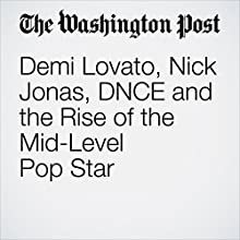 Demi Lovato, Nick Jonas, DNCE and the Rise of the Mid-Level Pop Star Other by Chris Richards Narrated by Jenny Hoops