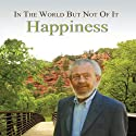 In the World but Not of It: Happiness  by David R. Hawkins Narrated by David R. Hawkins