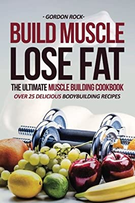 Build Muscle, Lose Fat - The Ultimate Muscle Building Cookbook: Over 25 Delicious Bodybuilding Recipes