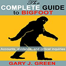 The Complete Guide to Bigfoot: Accounts, Evidence, and Critical Inquiries Audiobook by Gary J. Green Narrated by Morgan Lillich