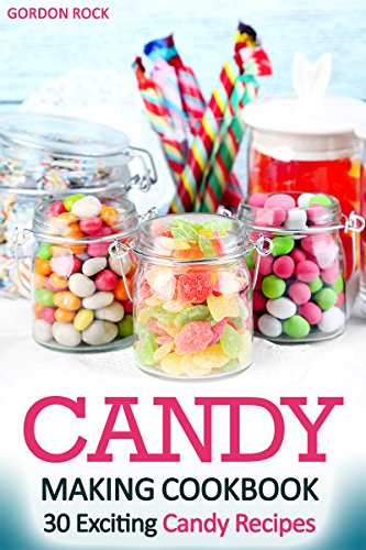 Candy Making Cookbook: 30 Exciting Candy Recipes by Gordon Rock