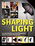 Shaping Light: Use Light Modifiers to Create Amazing Studio and Location Photographs