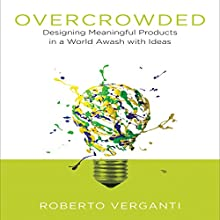 Overcrowded: Designing Meaningful Products in a World Awash with Ideas Audiobook by Roberto Verganti Narrated by Don Hagen