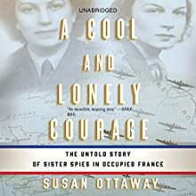 A Cool and Lonely Courage: The Untold Story of Sister Spies in Occupied France (       UNABRIDGED) by Susan Ottaway Narrated by Catherine Harvey