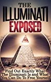 img - for Illuminati: The Illuminati Exposed - Find Out Exactly What The Illuminati Is and What You Can Do To Free Yourself (Illuminati, The Illuminati, Illuminati Exposed) book / textbook / text book