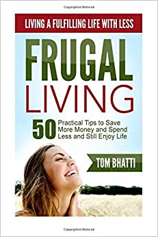 Frugal Living: Living A Fulfilling Life With Less: 50 Practical Steps To Save More Money, Spend Less And Still Enjoy Life