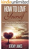 How To Love Yourself : Learn How to Master the Art of Self Love, Eliminate Self Criticism, & Start Loving Who You Are Right Now!!! (How to love yourself, ... Self love, Confidence, Stress Relief)