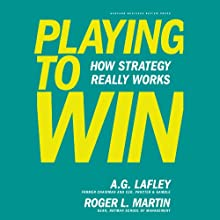 Playing to Win: How Strategy Really Works (       UNABRIDGED) by A.G. Lafley, Roger L. Martin Narrated by LJ Ganser