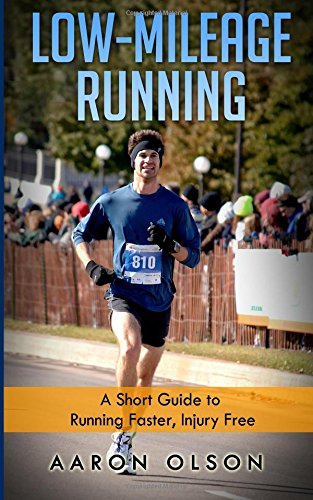 Low-Mileage Running: A Short Guide to Running Faster, Injury Free
