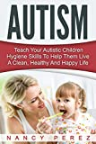 Autism: Teach Your Autistic Children Hygiene Skills To Help Them Live A Clean, Healthy And Happy Life (Autism, Aspergers Syndrome, ADHD, ADD, Special Needs, Hygiene, Potty Training)