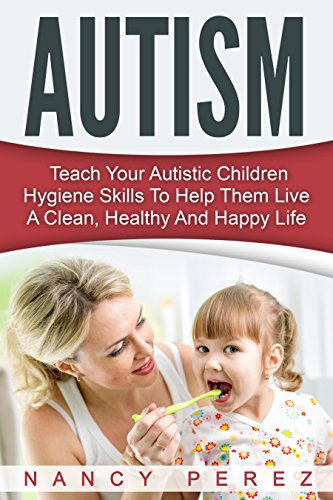Autism: Teach Your Autistic Children Hygiene Skills To Help Them Live A Clean, Healthy And Happy Life