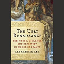 The Ugly Renaissance: Sex, Greed, Violence, and Depravity in an Age of Beauty (       UNABRIDGED) by Alexander Lee Narrated by Arthur Morey