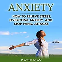 Anxiety: How to Relieve Stress, Overcome Anxiety, and Stop Panic Attacks Audiobook by Katie May Narrated by Kathy Pfautsch