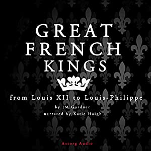 Great French Kings: from Louis XII to Louis-Philippe Audiobook