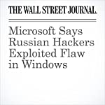 Microsoft Says Russian Hackers Exploited Flaw in Windows | Jay Greene,Robert Mcmillan