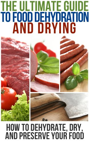 The Ultimate Guide To Food Dehydration and Drying: How To Dehydrate, Dry, and Preserve Your Food by Brian Night