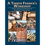 A Timber Framer&#39;s Workshop: Joinery & Design Essentials for Building Traditional Timber Framesby Steve K. Chappell
